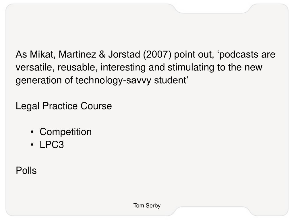 As Mikat, Martinez & Jorstad (2007) point out, 'podcasts are versatile, reusable, interesting and stimulating to the new generation of technology-savvy student'