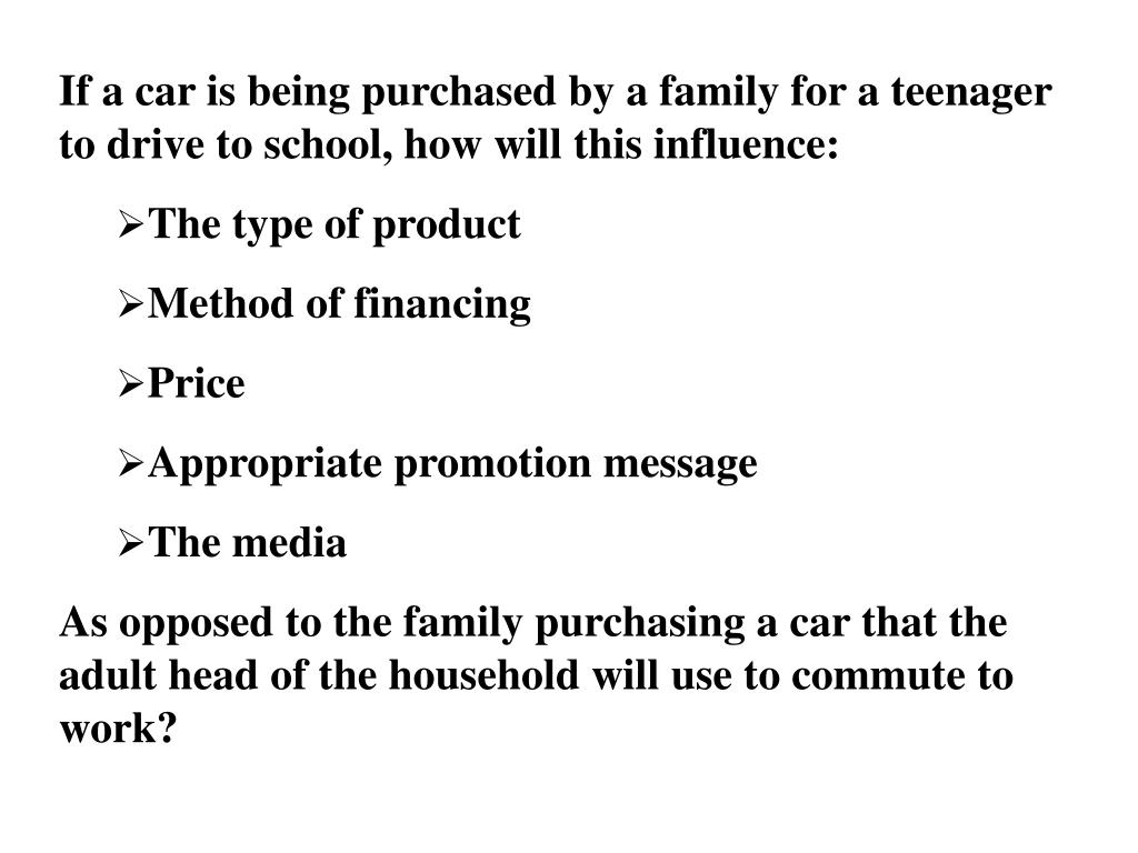 If a car is being purchased by a family for a teenager to drive to school, how will this influence: