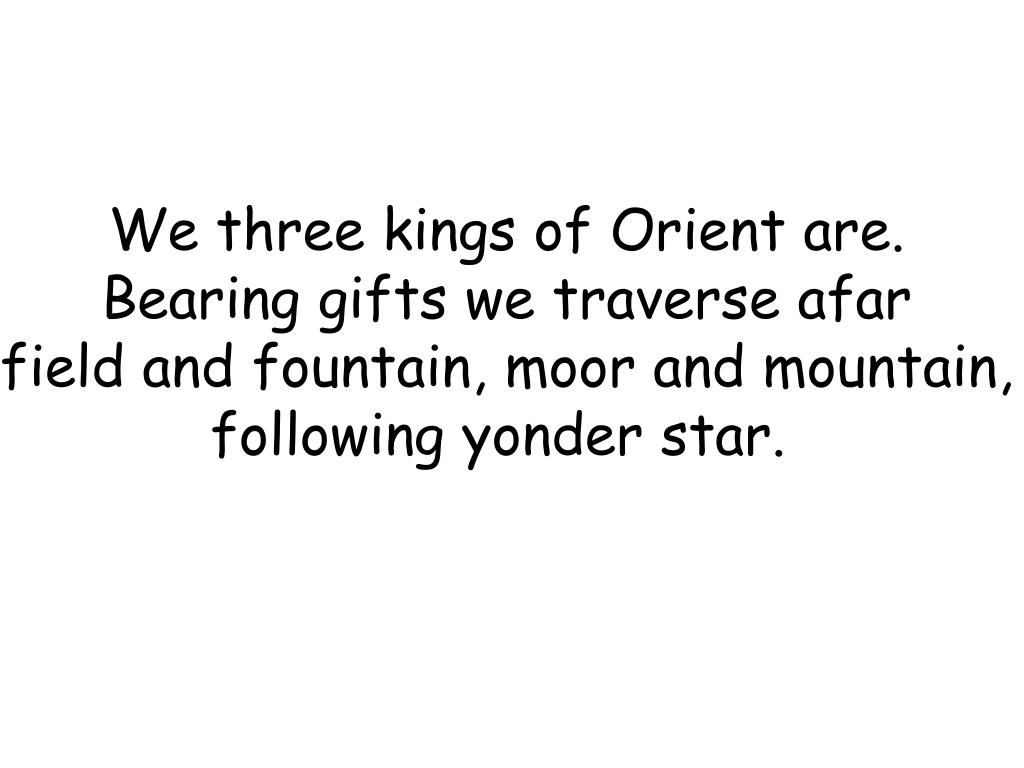 We three kings of Orient are.