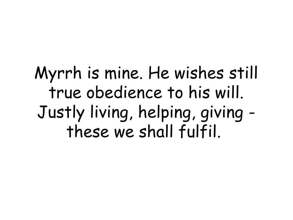 Myrrh is mine. He wishes still