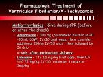 pharmacologic treatment of ventricular fibrillation v tachycardia