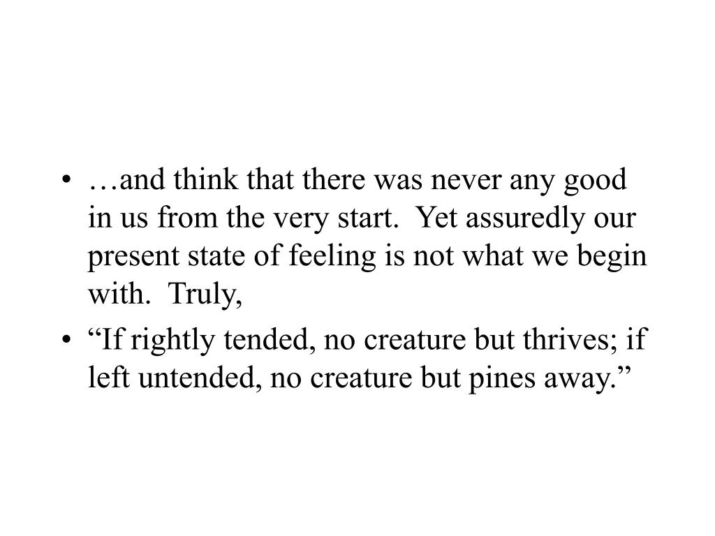 …and think that there was never any good in us from the very start.  Yet assuredly our present state of feeling is not what we begin with.  Truly,