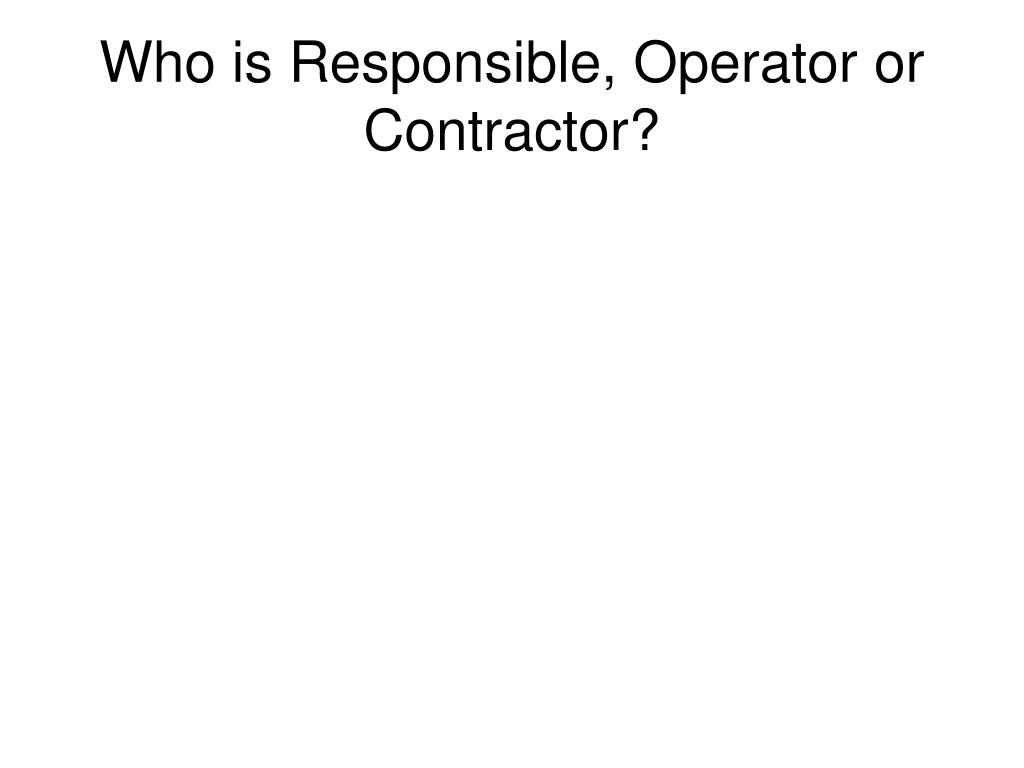 Who is Responsible, Operator or Contractor?