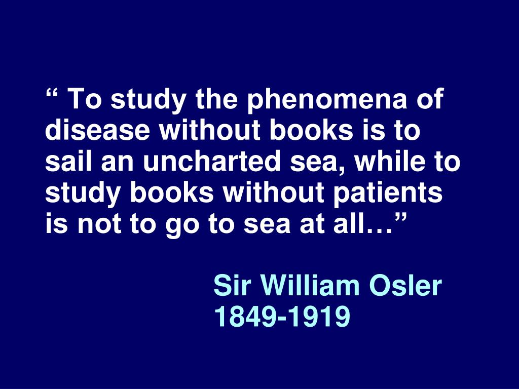 """ To study the phenomena of disease without books is to sail an uncharted sea, while to study books without patients is not to go to sea at all…"""