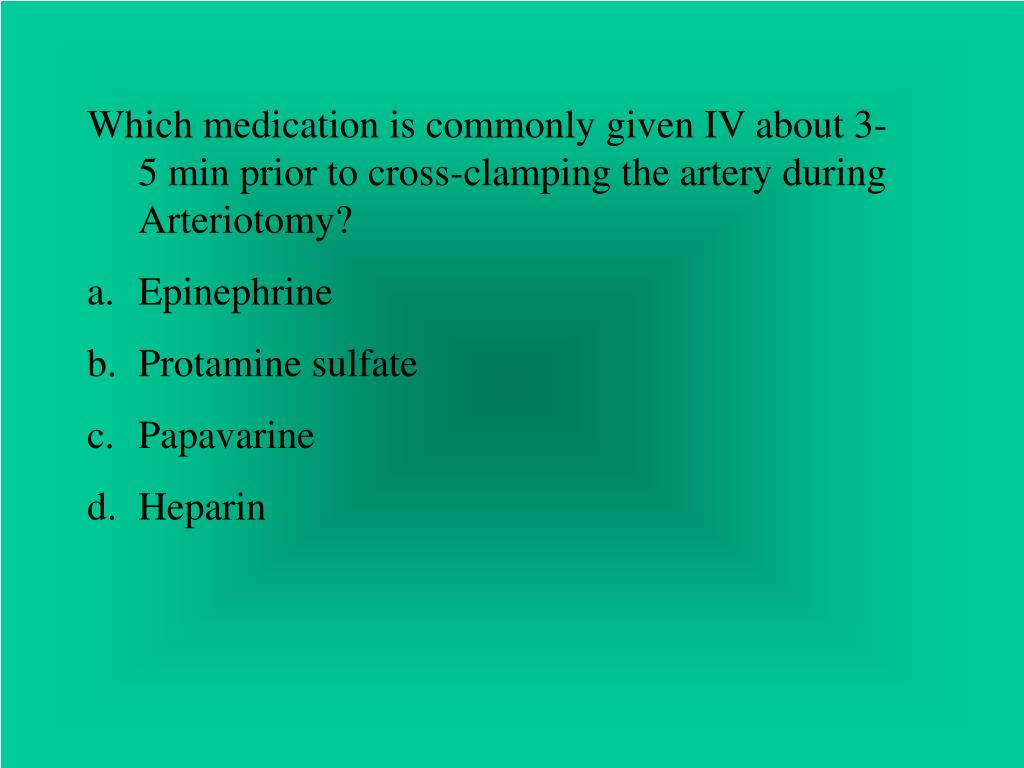 Which medication is commonly given IV about 3-5 min prior to cross-clamping the artery during Arteriotomy?