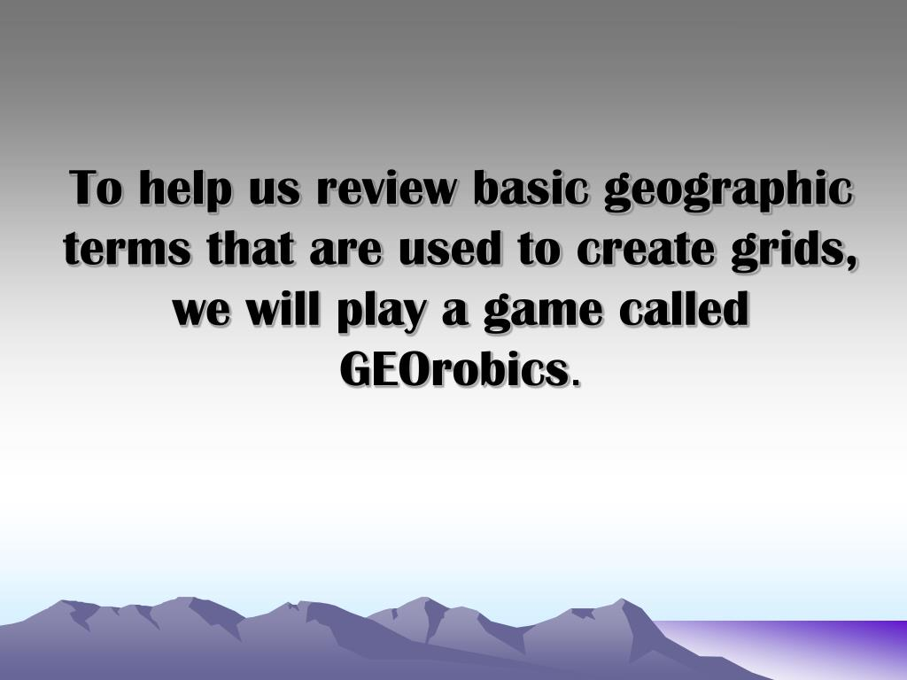 To help us review basic geographic terms that are used to create grids, we will play a game called GEOrobics