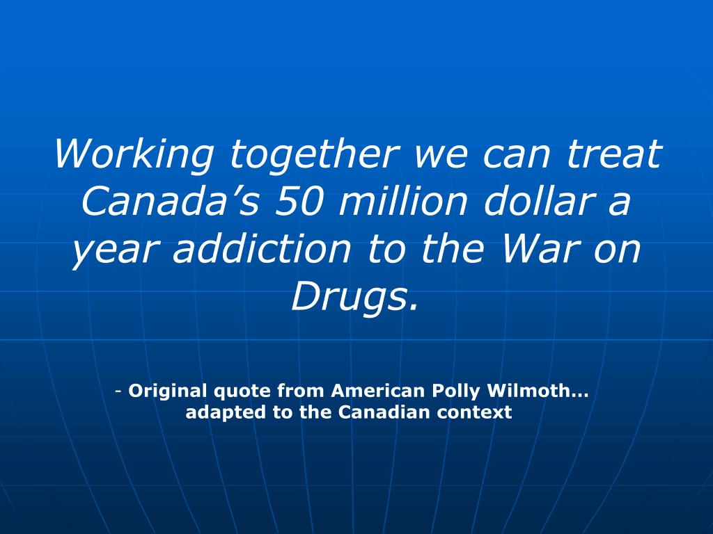 Working together we can treat Canada's 50 million dollar a year addiction to the War on Drugs.