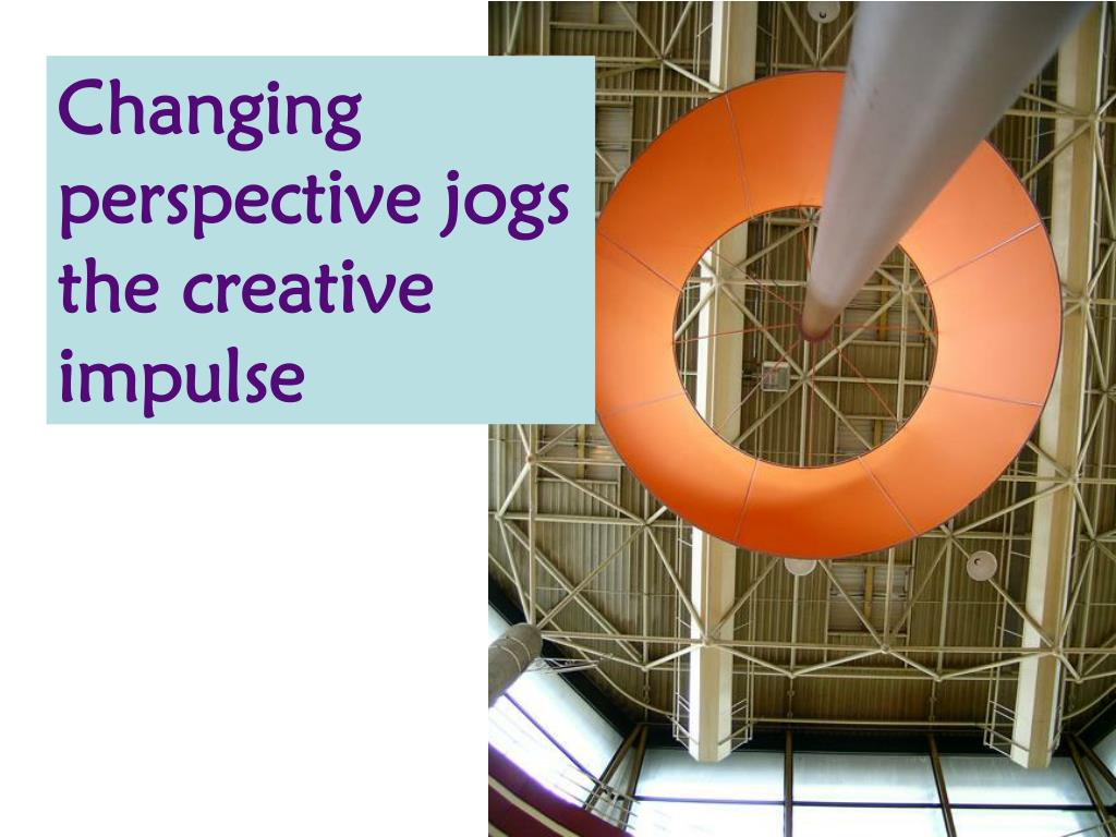 Changing perspective jogs the creative impulse