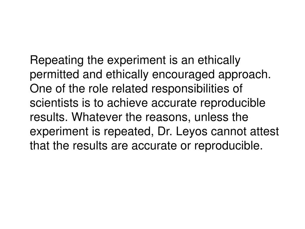 Repeating the experiment is an ethically permitted and ethically encouraged approach. One of the role related responsibilities of scientists is to achieve accurate reproducible results. Whatever the reasons, unless the experiment is repeated, Dr. Leyos cannot attest that the results are accurate or reproducible.