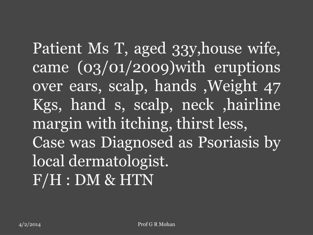 Patient Ms T, aged 33y,house wife, came (03/01/2009)with eruptions  over ears, scalp, hands ,Weight 47 Kgs, hand s, scalp, neck ,hairline margin with itching, thirst less,