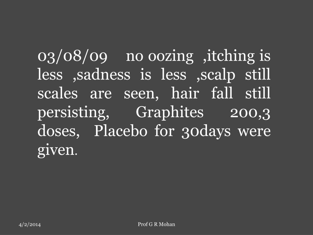 03/08/09    no oozing  ,itching is less ,sadness is less ,scalp still scales are seen, hair fall still persisting, Graphites 200,3 doses,  Placebo for 30days were given