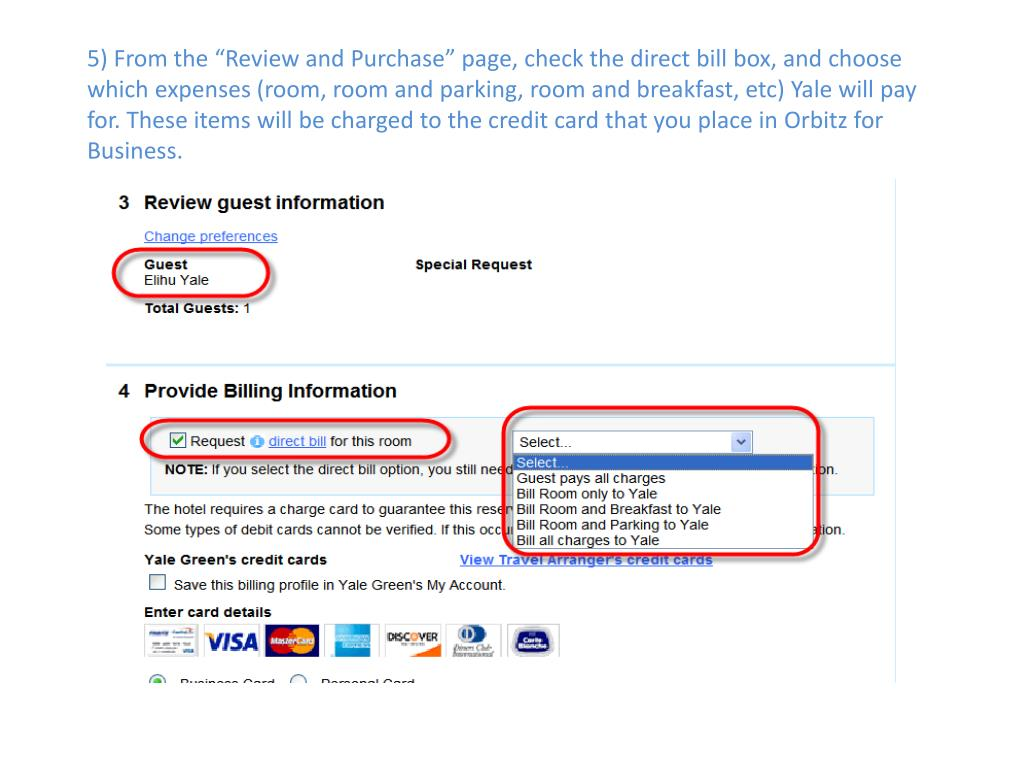 "5) From the ""Review and Purchase"" page, check the direct bill box, and choose which expenses (room, room and parking, room and breakfast, etc) Yale will pay for. These items will be charged to the credit card that you place in Orbitz for Business."