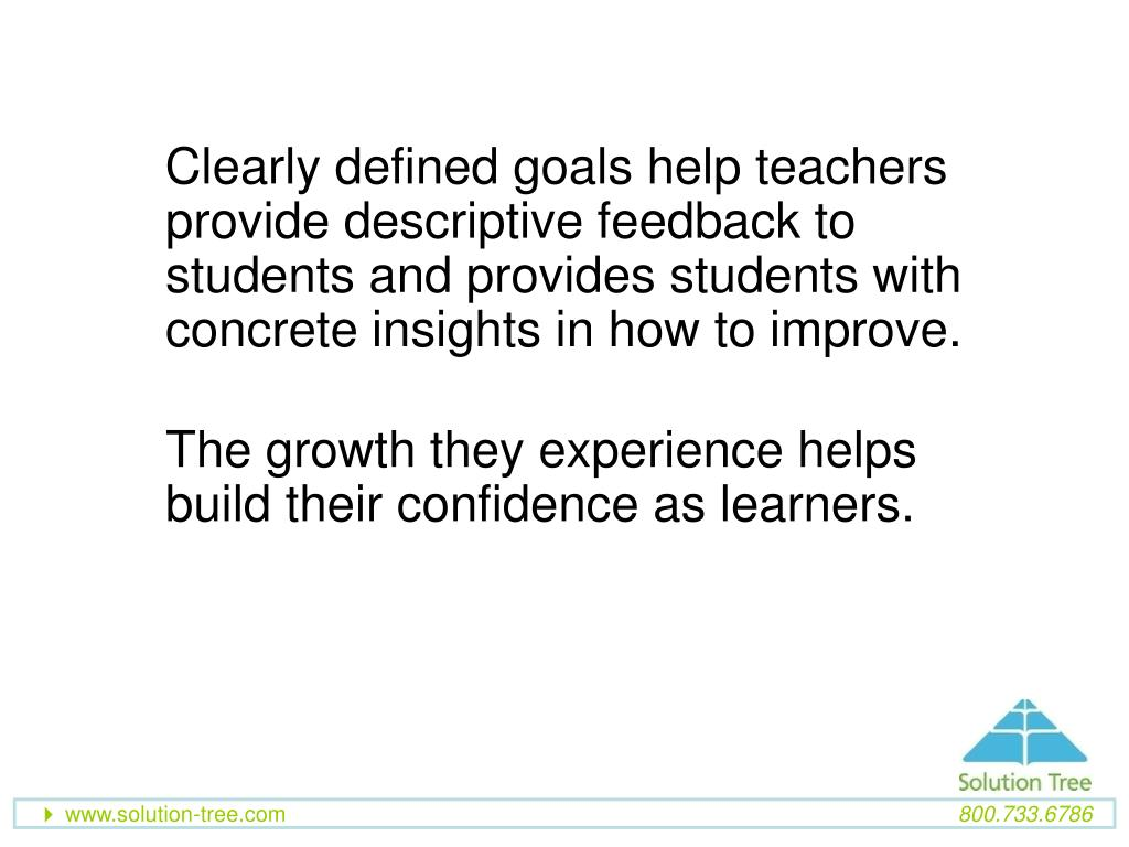 Clearly defined goals help teachers provide descriptive feedback to students and provides students with concrete insights in how to improve.