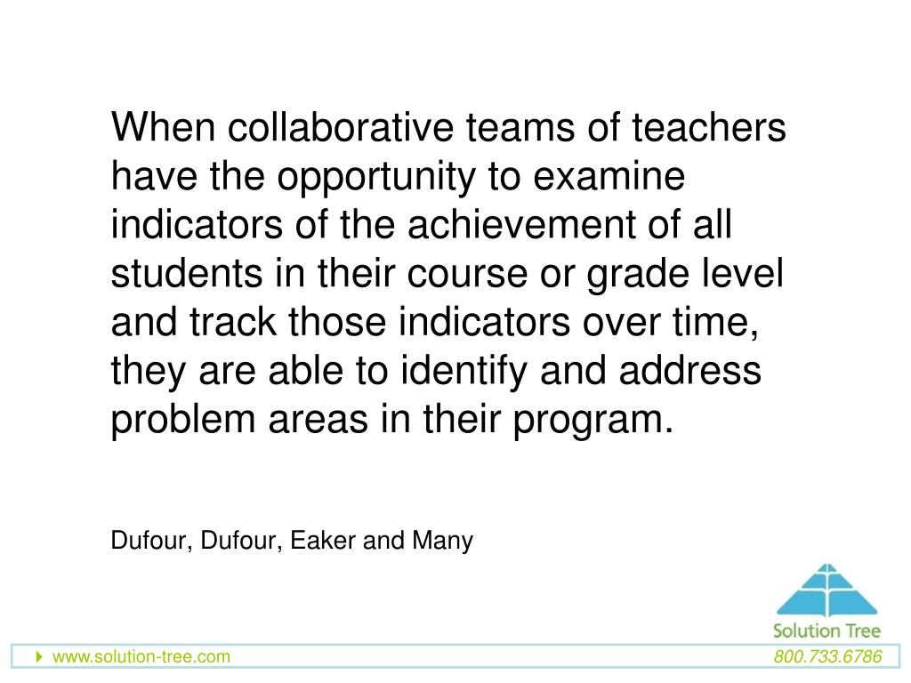 When collaborative teams of teachers have the opportunity to examine indicators of the achievement of all students in their course or grade level and track those indicators over time, they are able to identify and address problem areas in their program.