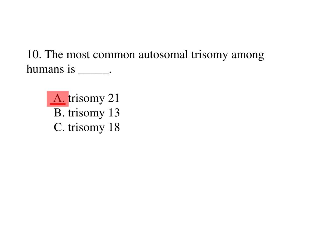 10. The most common autosomal trisomy among humans is _____.