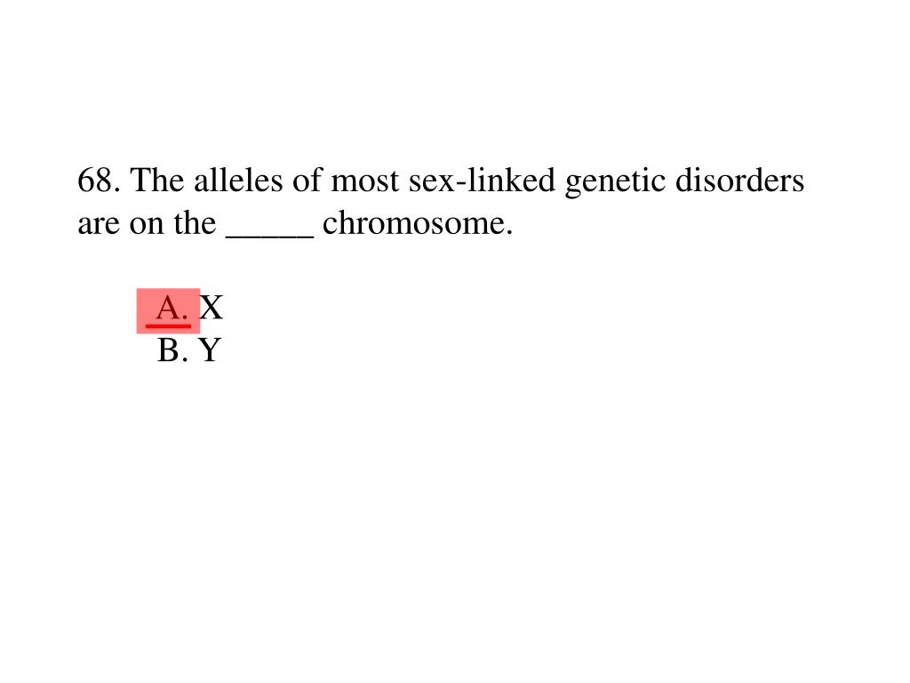 68. The alleles of most sex-linked genetic disorders are on the _____ chromosome.