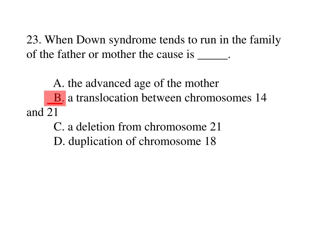 23. When Down syndrome tends to run in the family of the father or mother the cause is _____.