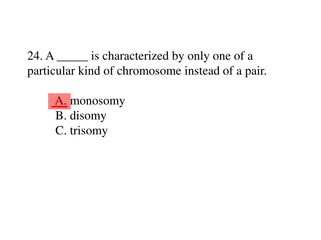 24. A _____ is characterized by only one of a particular kind of chromosome instead of a pair.