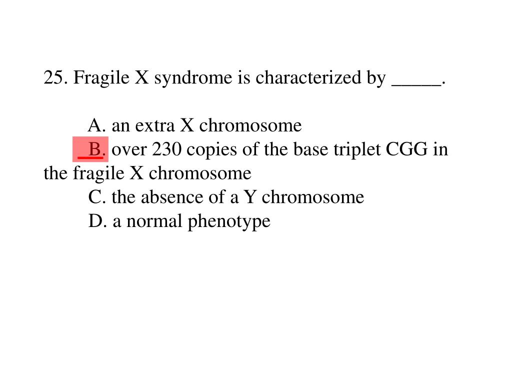 25. Fragile X syndrome is characterized by _____.