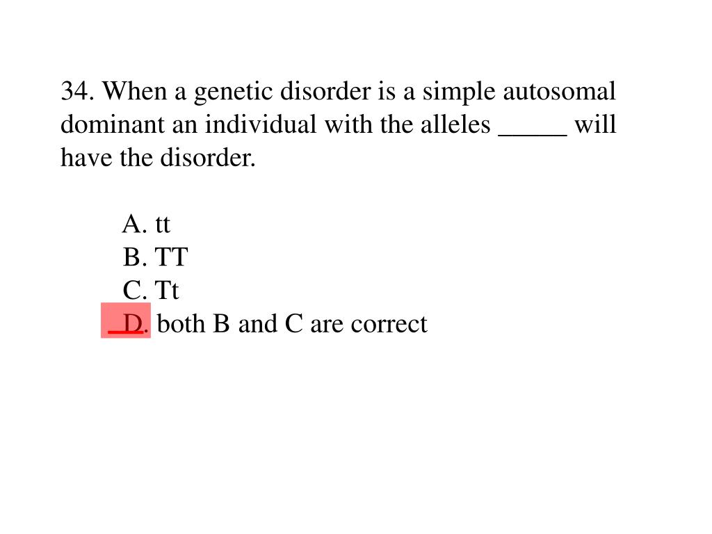 34. When a genetic disorder is a simple autosomal dominant an individual with the alleles _____ will have the disorder.