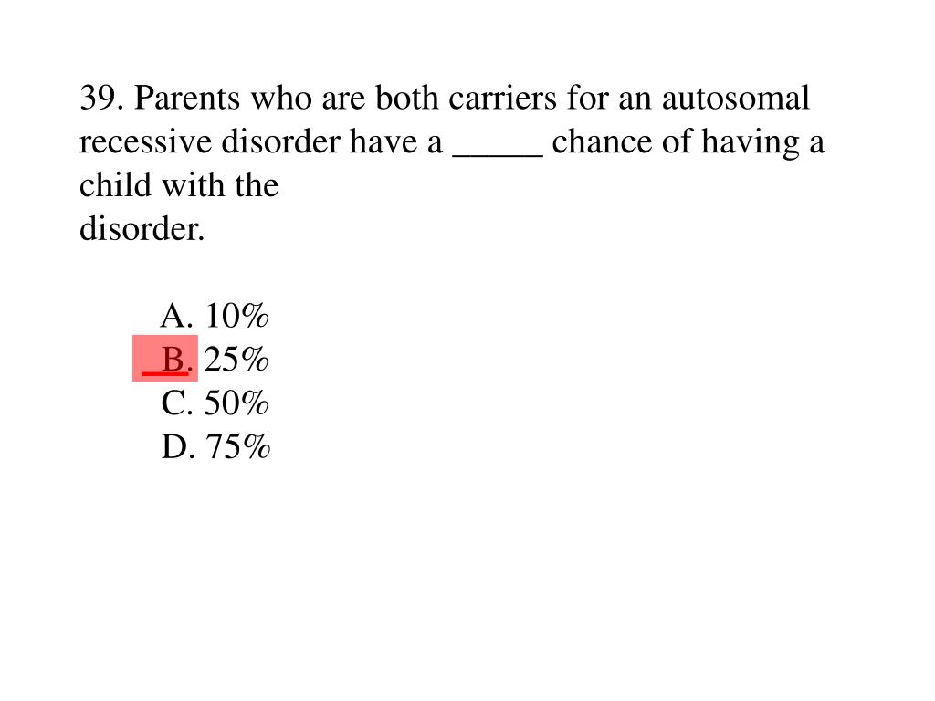 39. Parents who are both carriers for an autosomal recessive disorder have a _____ chance of having a child with the