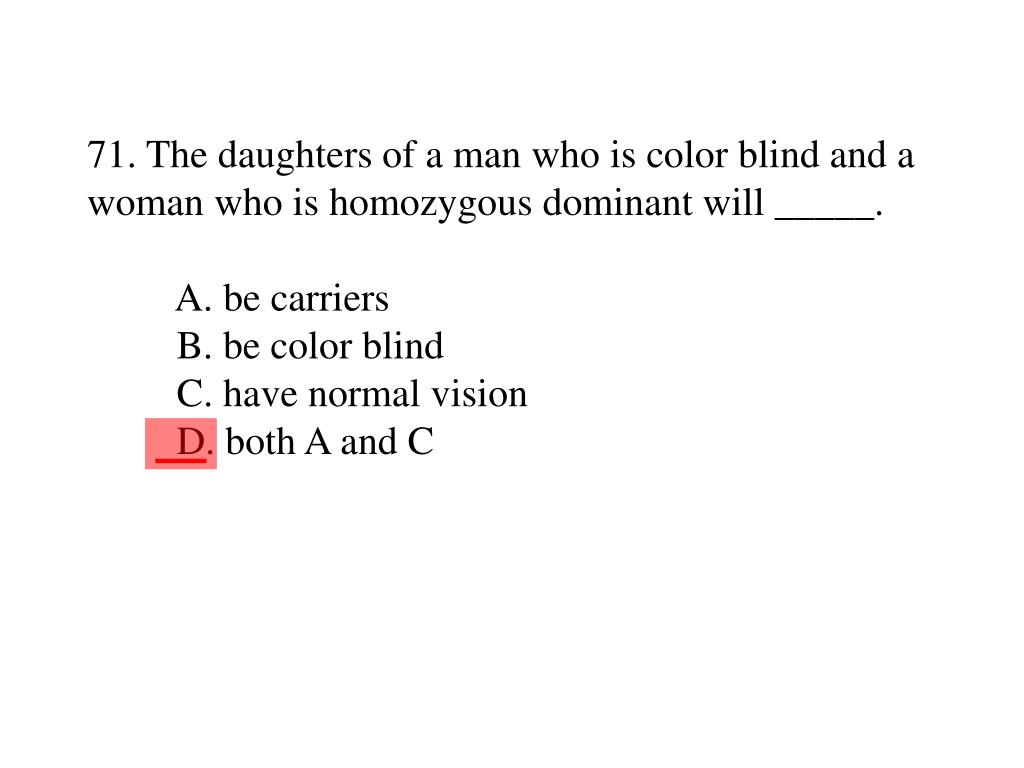 71. The daughters of a man who is color blind and a woman who is homozygous dominant will _____.