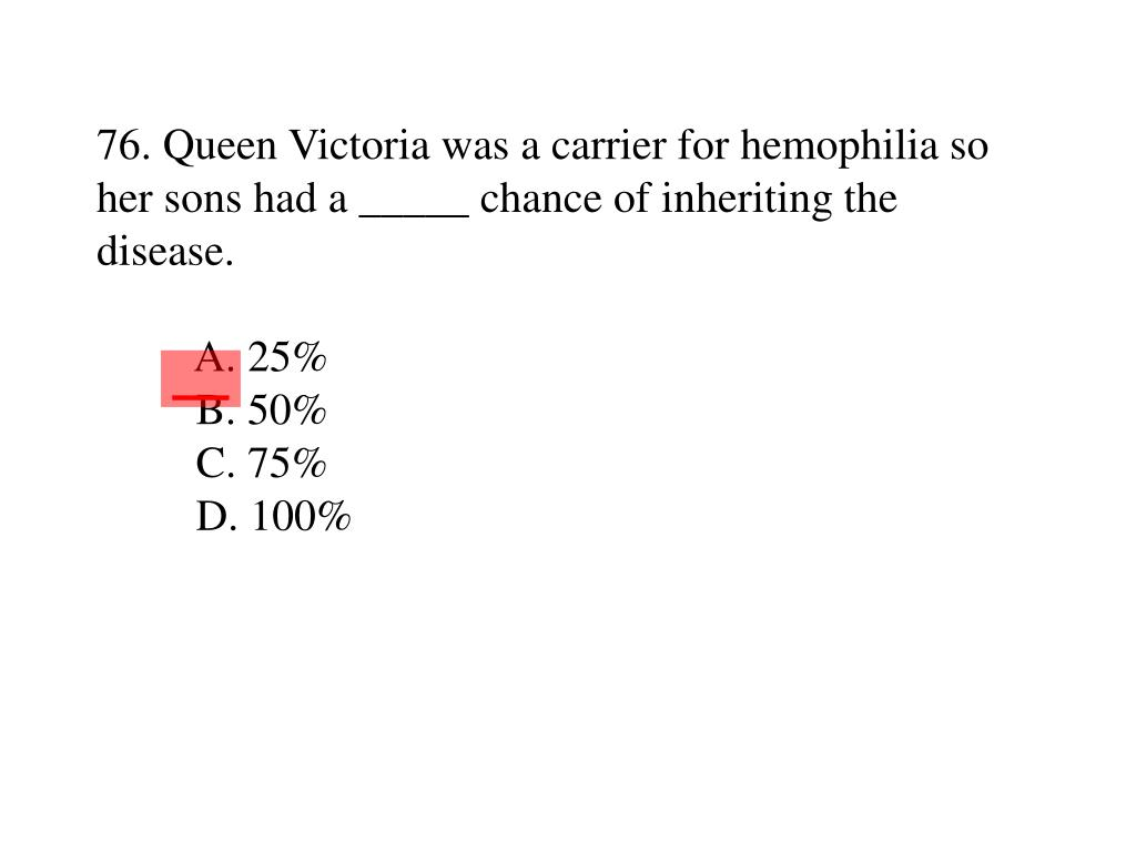 76. Queen Victoria was a carrier for hemophilia so her sons had a _____ chance of inheriting the disease.