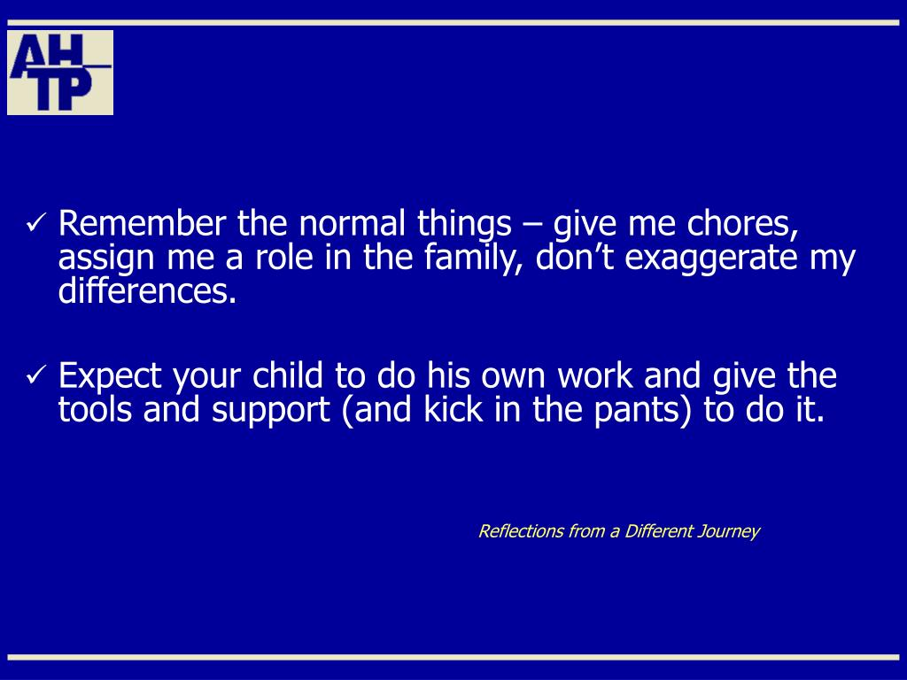 Remember the normal things – give me chores, assign me a role in the family, don't exaggerate my differences.