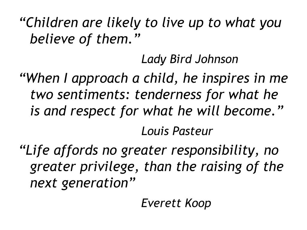 """Children are likely to live up to what you believe of them."""