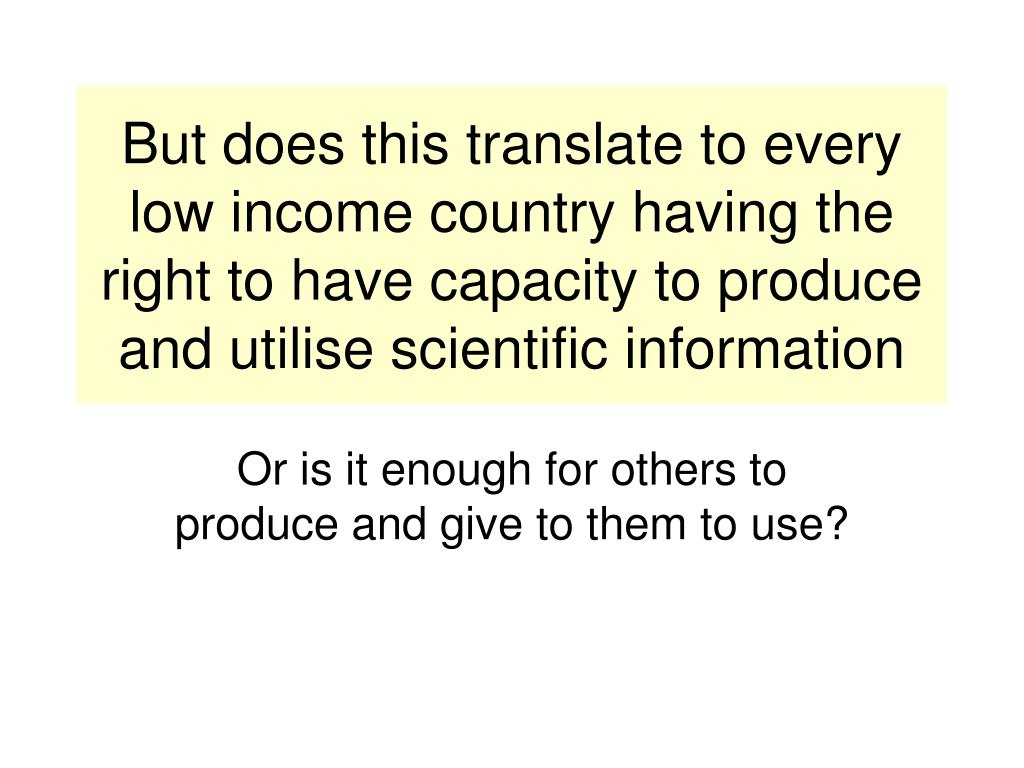 But does this translate to every low income country having the right to have capacity to produce and utilise scientific information