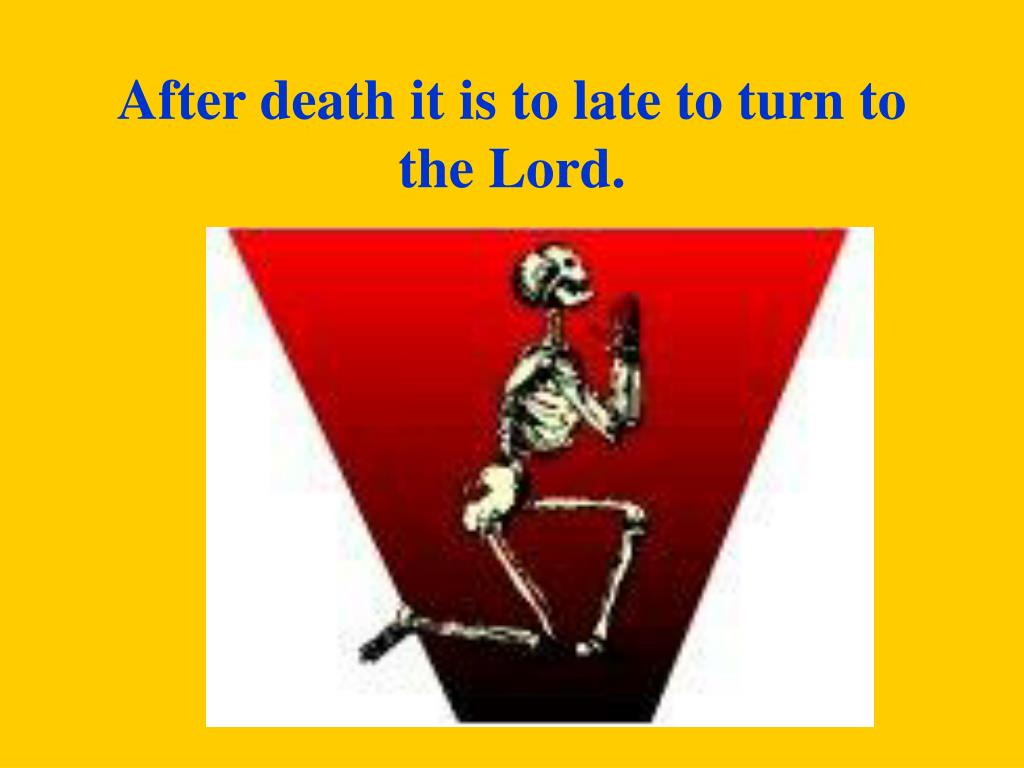 After death it is to late to turn to the Lord.