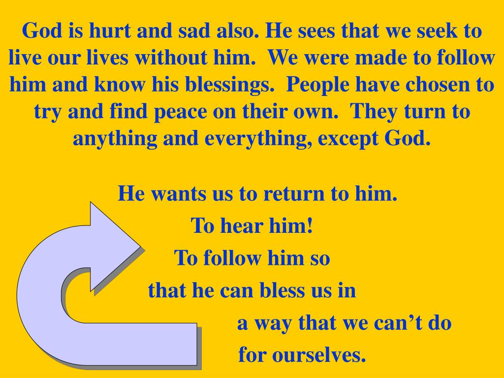 God is hurt and sad also. He sees that we seek to live our lives without him.  We were made to follow him and know his blessings.  People have chosen to try and find peace on their own.  They turn to anything and everything, except God.