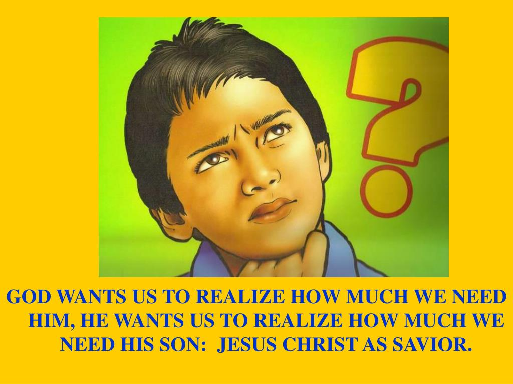 GOD WANTS US TO REALIZE HOW MUCH WE NEED HIM, HE WANTS US TO REALIZE HOW MUCH WE NEED HIS SON:  JESUS CHRIST AS SAVIOR.