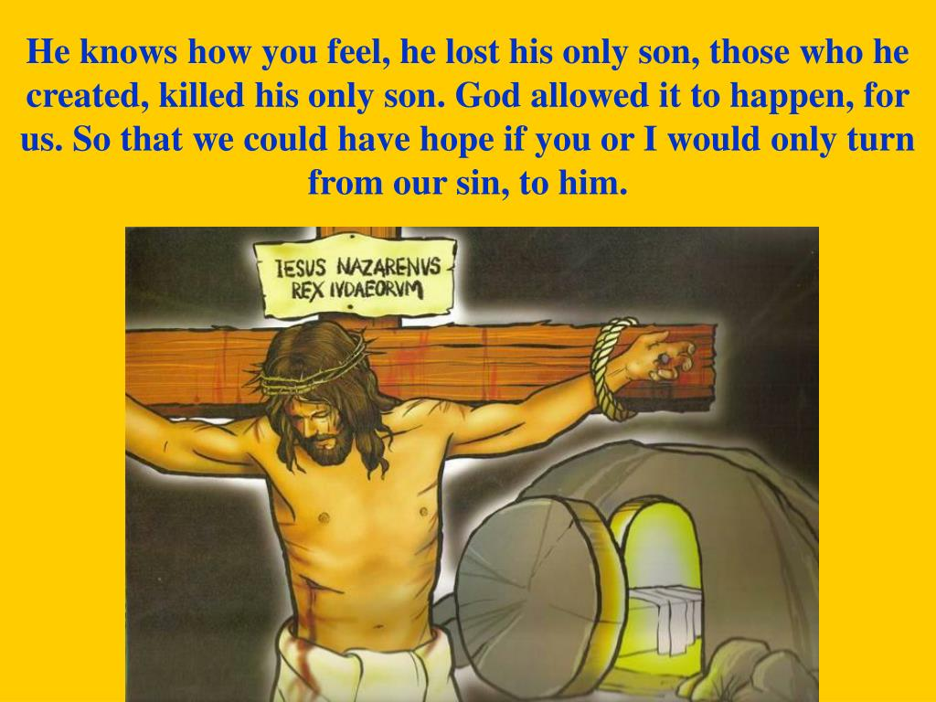 He knows how you feel, he lost his only son, those who he created, killed his only son. God allowed it to happen, for us. So that we could have hope if you or I would only turn from our sin, to him.