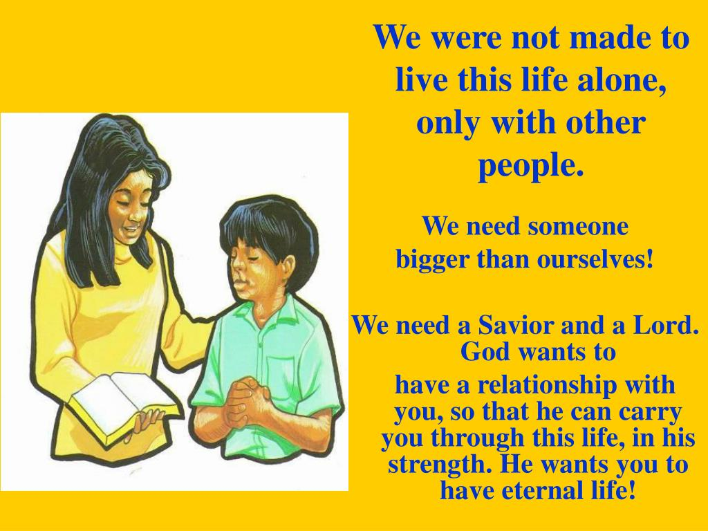 We were not made to live this life alone, only with other people.