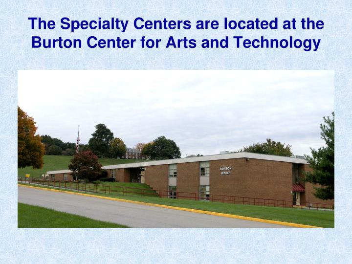 The specialty centers are located at the burton center for arts and technology