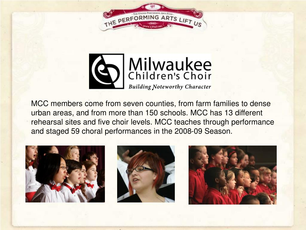 MCC members come from seven counties, from farm families to dense urban areas, and from more than 150 schools. MCC has 13 different rehearsal sites and five choir levels. MCC teaches through performance and staged 59 choral performances in the 2008-09 Season.