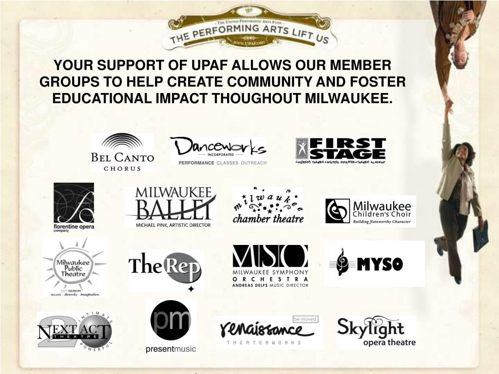 YOUR SUPPORT OF UPAF ALLOWS OUR MEMBER GROUPS TO HELP CREATE COMMUNITY AND FOSTER EDUCATIONAL IMPACT THOUGHOUT MILWAUKEE.