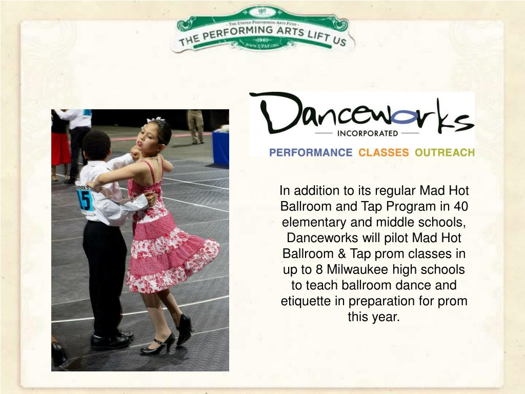 In addition to its regular Mad Hot Ballroom and Tap Program in 40 elementary and middle schools, Danceworks will pilot Mad Hot Ballroom & Tap prom classes in up to 8 Milwaukee high schools to teach ballroom dance and etiquette in preparation for prom this year.