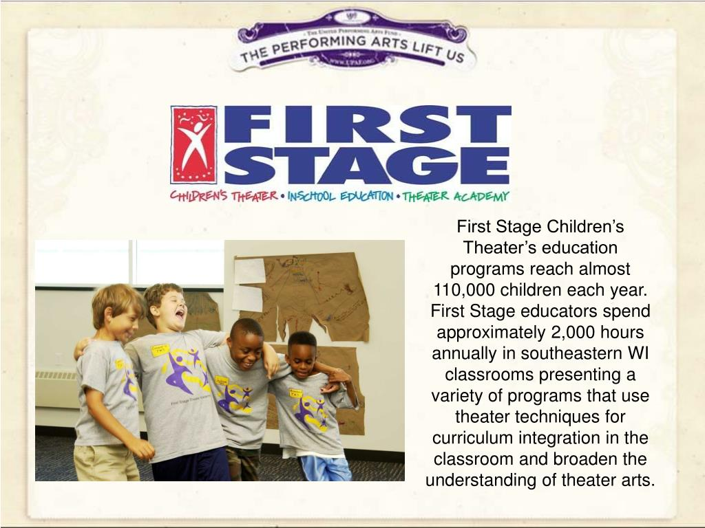 First Stage Children's Theater's education programs reach almost 110,000 children each year. First Stage educators spend approximately 2,000 hours annually in southeastern WI classrooms presenting a variety of programs that use theater techniques for curriculum integration in the classroom and broaden the understanding of theater arts.