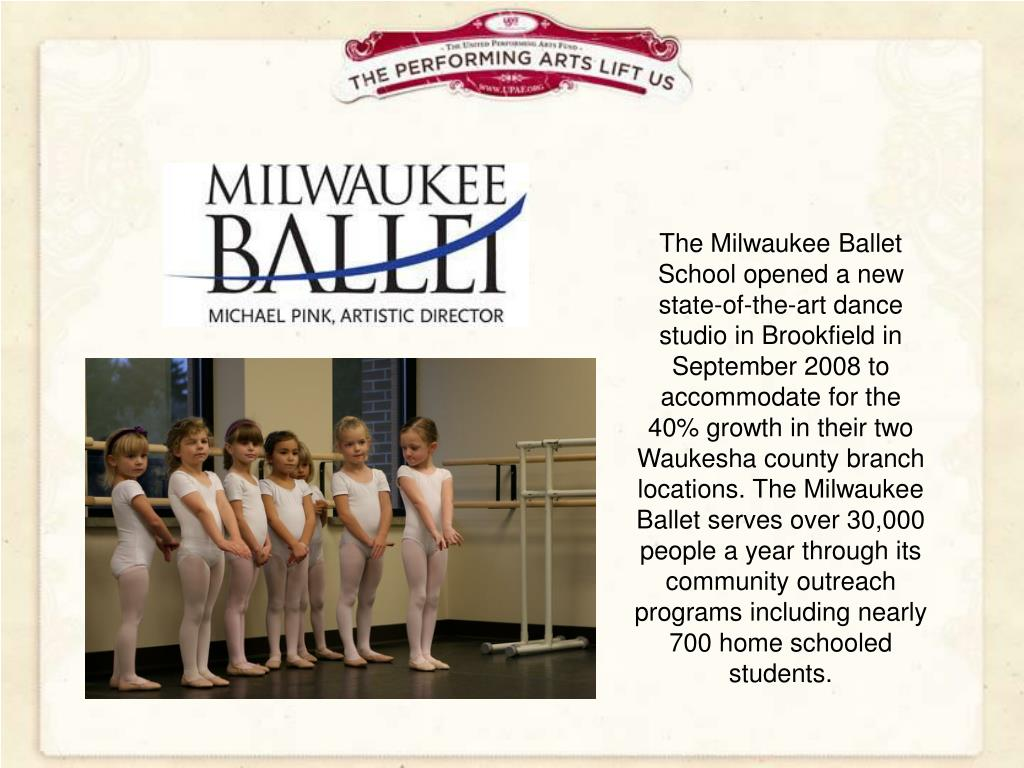 The Milwaukee Ballet School opened a new state-of-the-art dance studio in Brookfield in September 2008 to accommodate for the 40% growth in their two Waukesha county branch locations. The Milwaukee Ballet serves over 30,000 people a year through its community outreach programs including nearly 700 home schooled students.