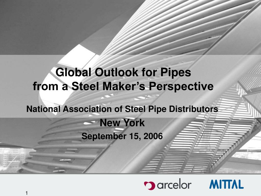 global outlook for pipes from a steel maker s perspective