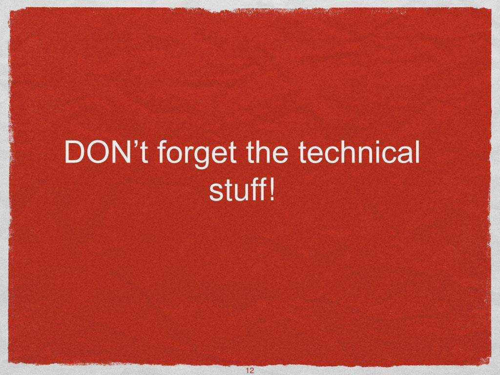 DON't forget the technical stuff!