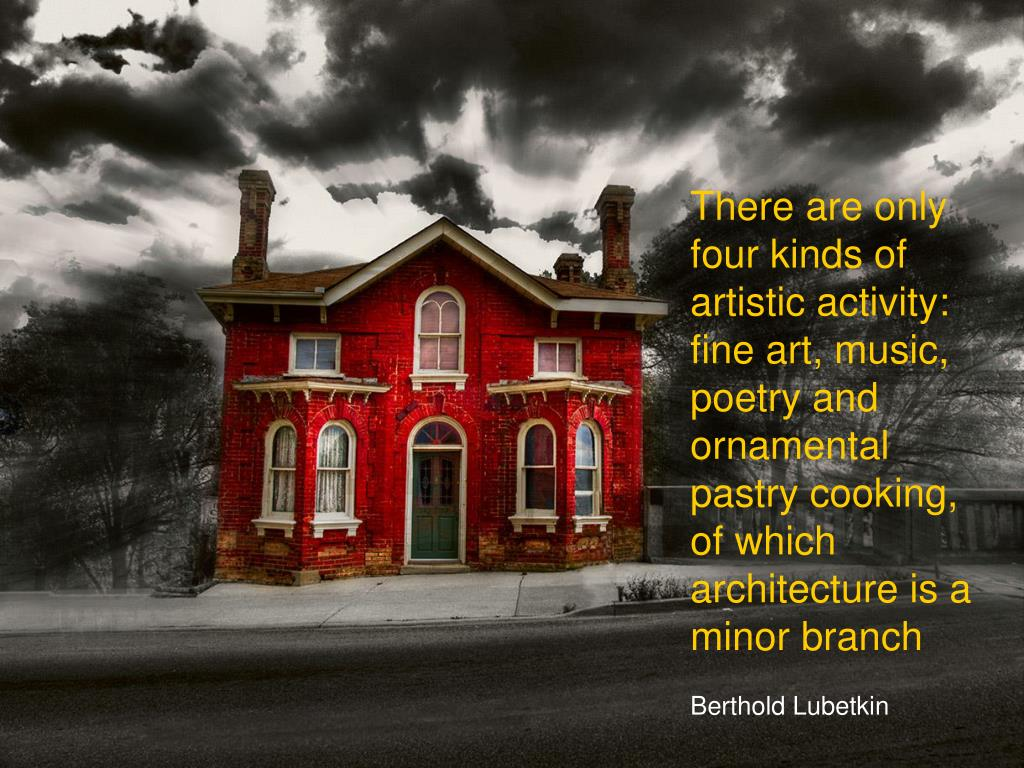 There are only four kinds of artistic activity: fine art, music, poetry and ornamental pastry cooking, of which architecture is a minor branch