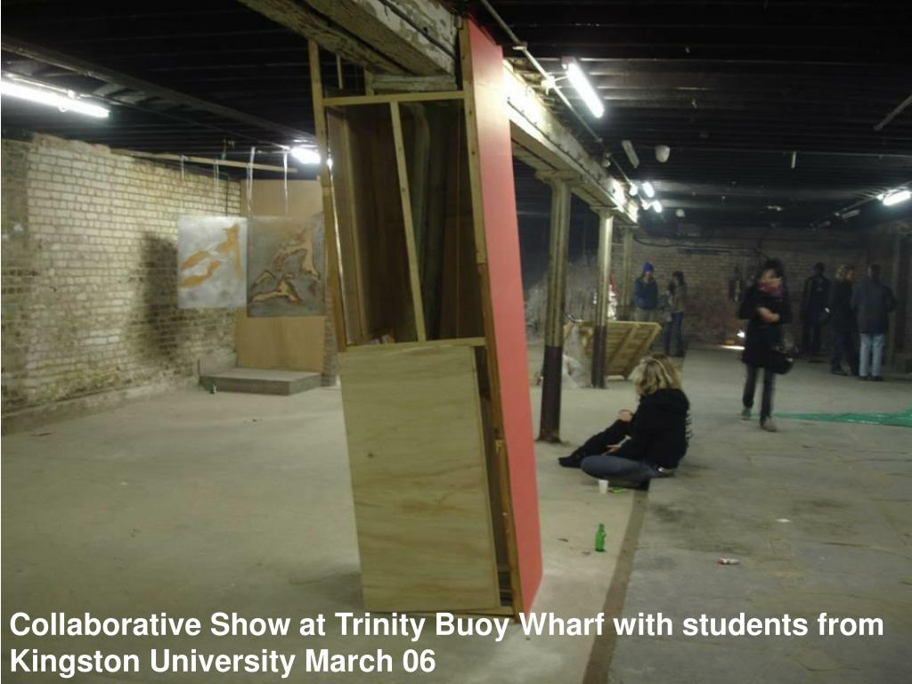 Collaborative Show at Trinity Buoy Wharf with students from Kingston University March 06