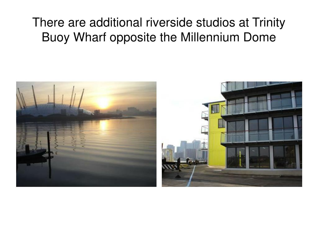 There are additional riverside studios at Trinity Buoy Wharf opposite the Millennium Dome