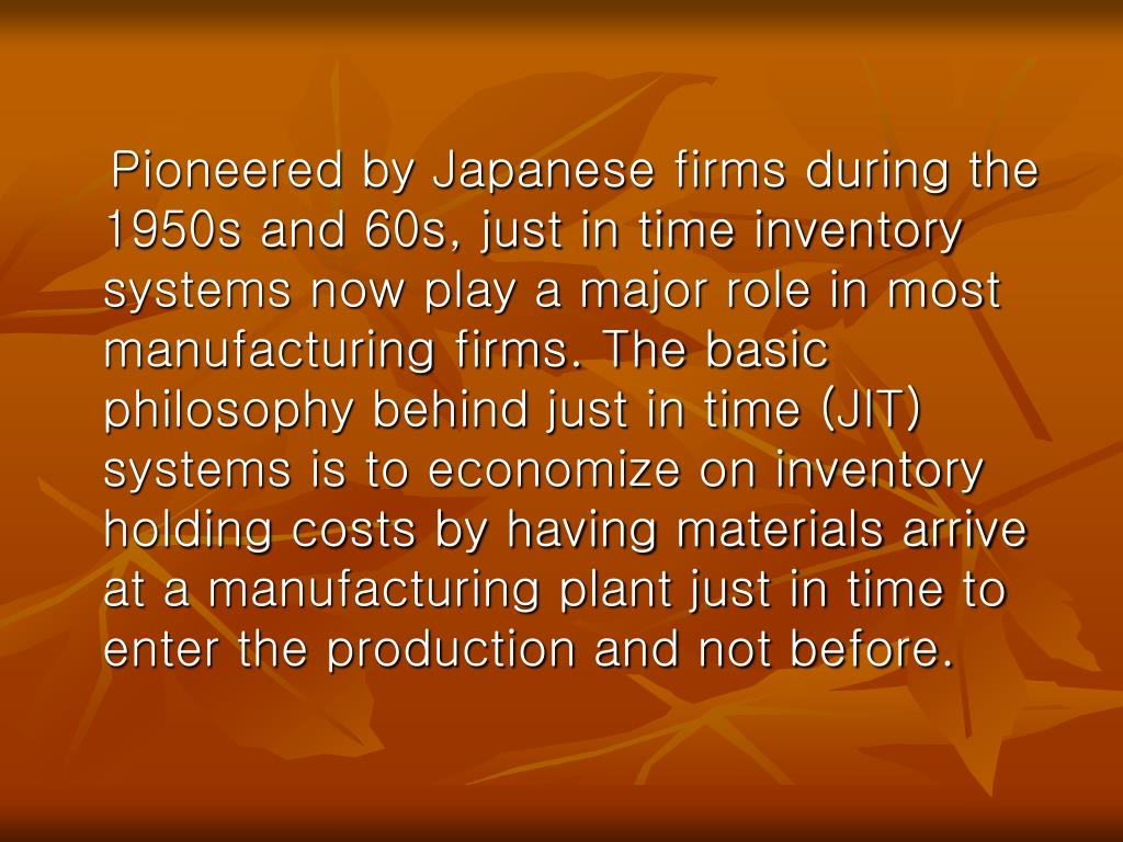 Pioneered by Japanese firms during the 1950s and 60s, just in time inventory systems now play a major role in most manufacturing firms. The basic philosophy behind just in time (JIT) systems is to economize on inventory holding costs by having materials arrive at a manufacturing plant just in time to enter the production and not before.