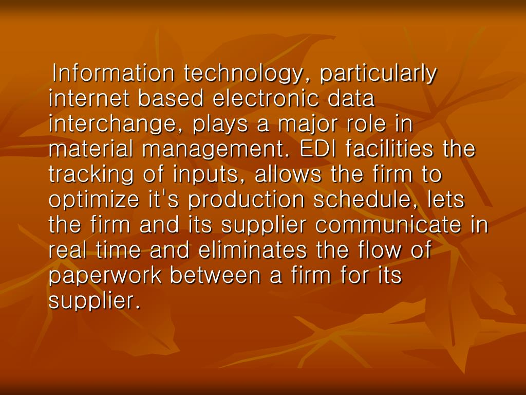 Information technology, particularly internet based electronic data interchange, plays a major role in material management. EDI facilities the tracking of inputs, allows the firm to optimize it's production schedule, lets the firm and its supplier communicate in real time and eliminates the flow of paperwork between a firm for its supplier.