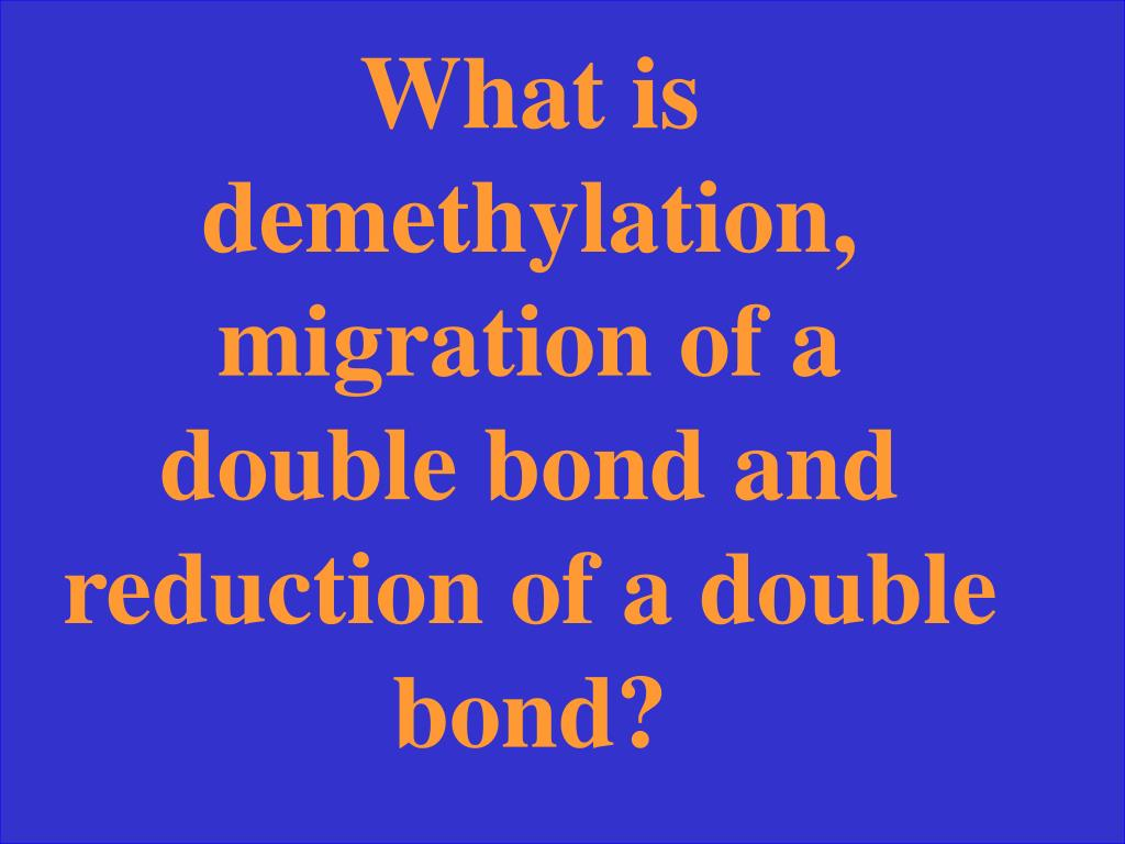 What is demethylation, migration of a double bond and reduction of a double bond?