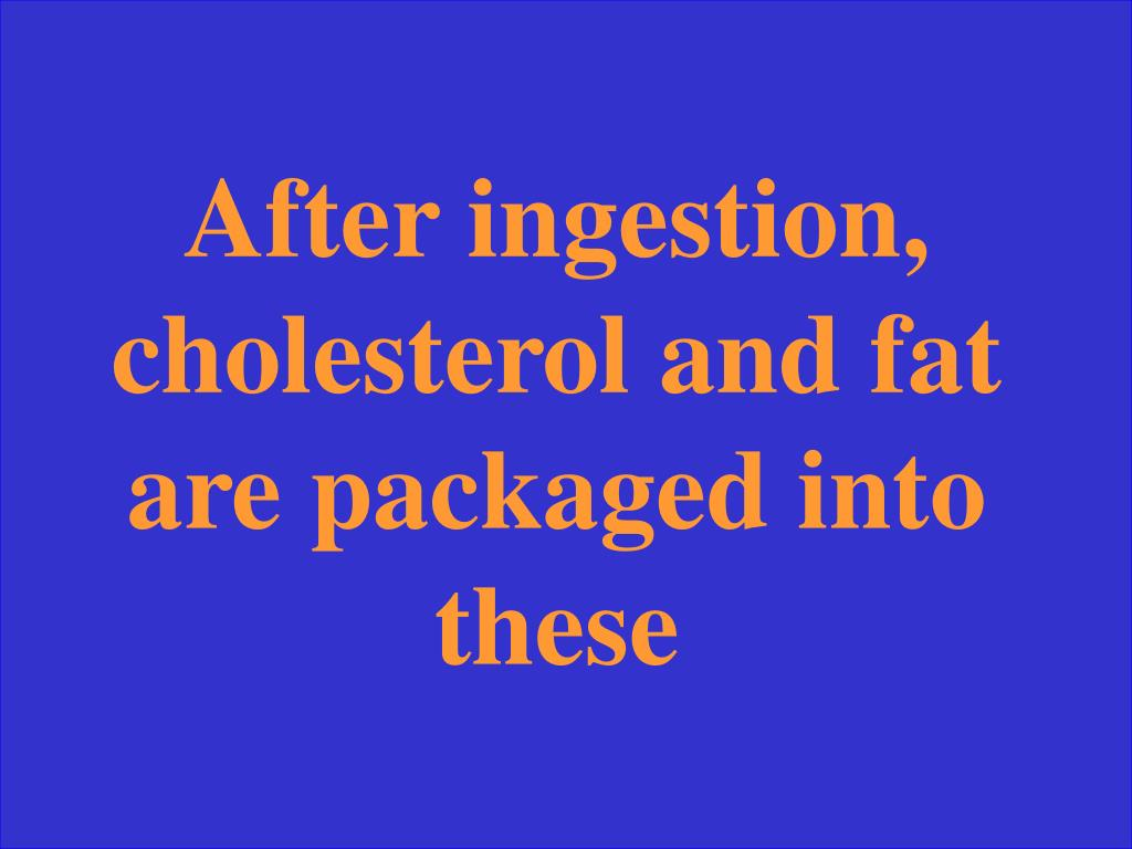 After ingestion, cholesterol and fat are packaged into these